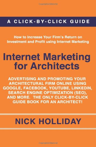 Internet Marketing for Architects: Advertising and Promoting Your Architectural Firm Online Using Google, Facebook, YouT