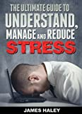 The Ultimate Guide To Understand, Manage And Reduce Stress