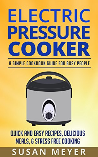 Electric Pressure Cooker: A Simple Cookbook Guide For Busy People - Quick And Easy Recipes, Delicious Meals, & Stress Free Cooking by Susan Meyer