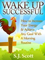 Wake Up Successful - How to Increase Your Energy and Achieve Any Goal with a Morning Routine (English Edition)