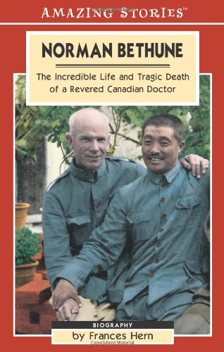 Norman Bethune: The Incredible Life and Tragic Death of a Revered Canadian Doctor (Amazing Stories (Altitude Publishing))