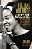 img - for I'll Take You There: Mavis Staples, The Staple Singers, and the March Up Freedom's Highway by Greg Kot (2014) Hardcover book / textbook / text book