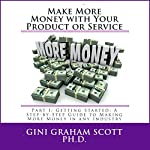 Make More Money with Your Product or Service: Part I: Getting Started: A Step-by-Step Guide to Making More Money in Any Industry | Gini Graham Scott