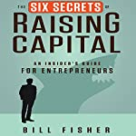 The Six Secrets of Raising Capital: An Insider's Guide for Entrepreneurs | Bill Fisher