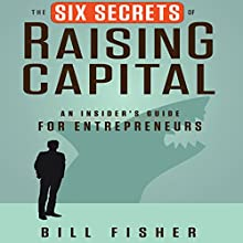 The Six Secrets of Raising Capital: An Insider's Guide for Entrepreneurs (       UNABRIDGED) by Bill Fisher Narrated by Tim Andres Pabon