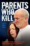 Parents Who Kill: Shocking True Stories of the World's Most Evil Parents.