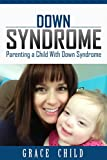 Down Syndrome: Parenting a Child With Down Syndrome (Downs Syndrome & DS Help For Parents and Teachers Book 1)