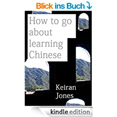 How to go about learning Chinese: A personal guide to approaching certain aspects of Chinese Mandarin