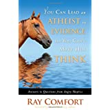 You Can Lead an Atheist to Evidence, But You Can't Make Him Think: Answers to Questions from Angry Skeptics ~ Ray Comfort