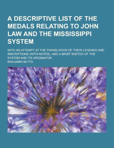 A   Descriptive List of the Medals Relating to John Law and the Mississippi System; With an Attempt at the Translation of Their Legends and Inscriptio