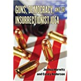 Guns, Democracy, and the Insurrectionist Idea ~ Joshua Horwitz