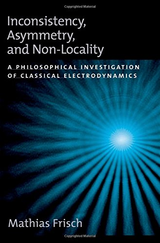 Inconsistency, Asymmetry, and Non-Locality: A Philosophical Investigation of Classical Electrodynamics (Oxford Studies in the Philosophy of Science)