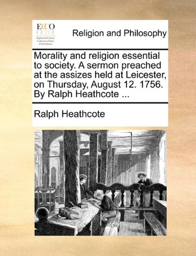 Morality and religion essential to society. A sermon preached at the assizes held at Leicester, on Thursday, August 12. 1756. By Ralph Heathcote ...