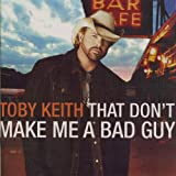 That Don't Make Me a Bad Guy ~ Toby Keith