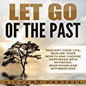 Let Go of the Past: Restart Your Life, Realize Your Worth and Choose Happiness with Hypnosis, Meditation and Affirmations Audiobook by Richard Hartell Narrated by  InnerPeace Productions