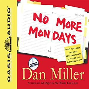 No More Mondays: Fire Yourself -- And Other Revolutionary Ways to Discover Your True Calling at Work | [Dan Miller]