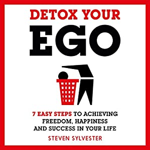 Detox Your Ego: 7 Easy Steps to Achieving Freedom, Happiness and Success in Your Life Audiobook by Steven Sylvester Narrated by Des Yankson