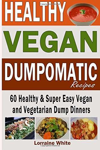 Vegan: Dumpomatic Recipes  60 Healthy & Super Easy Vegan  & Vegetarian Dump Dinners: Dump Dinner Recipes for Healthy Cooking and a Special Diet, Low Carb, Slow Cooker: Volume 1 (Vegan Cookbooks)