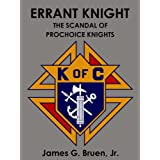 Errant Knight: The Scandal of Prochoice Knights ~ James G. Bruen Jr.