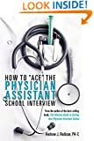 "How To ""Ace"" The Physician Assistant School Interview: From the author of the best -selling book, The Ultimate Guide to Getting Into Physician Assistant School"