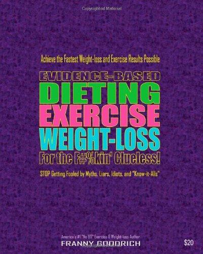Evidence-Based Dieting Exercise Weight-Loss For The F#%Kin' Clueless!: Achieve The Fastest Weight-Loss And Exercise Results Possible - Stop Getting Fooled By Myths, Liars, Idiots, And Know-It-Alls