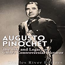 Augusto Pinochet: The Life and Legacy of Chile's Controversial Dictator Audiobook by  Charles River Editors Narrated by Kenneth Ray