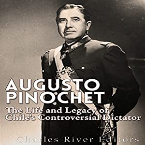 Augusto Pinochet: The Life and Legacy of Chile's Controversial Dictator Hörbuch von  Charles River Editors Gesprochen von: Kenneth Ray