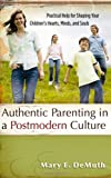 Authentic Parenting in a Postmodern Culture: Practical Help for Shaping Your Childrens Hearts, Minds, and Souls
