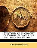 echange, troc W. Maigne, Oliver Mathey - Nouveau Manuel Complet de Dorure, Argenture Et Nickelage Sur Mtaux ...