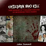 Children Who Kill: The Stories of 7 Children Convicted of Killing Their Parents | John Summit