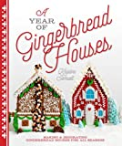 A Year of Gingerbread Houses: Making and Decorating Gingerbread Houses for All Seasons
