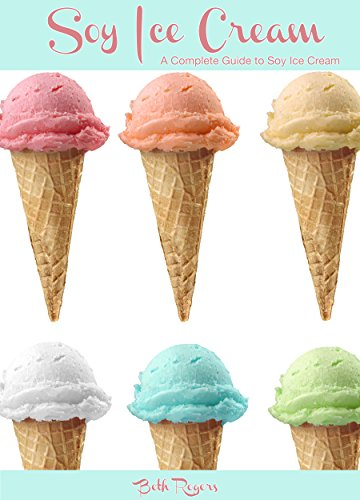Soy Ice Cream: A Complete Guide to Soy Ice Cream by Beth Rogers