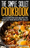 The Simple Skillet Cookbook: 15 Elegant and Easy Recipes for Your Cast Iron or Electric Skillet (Cast Iron Cooking - Skillet Recipes - Cast Iron Skillet Cookbook)