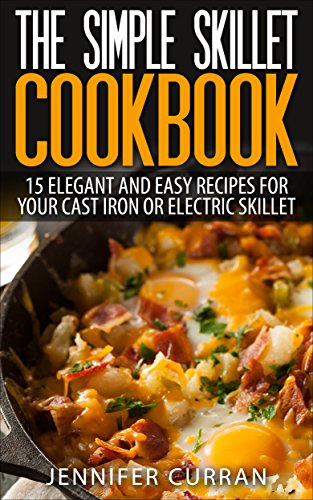 The Simple Skillet Cookbook: 15 Elegant and Easy Recipes for Your Cast Iron or Electric Skillet: 15 Elegant and Easy Recipes for Your Cast Iron or Electric ... Recipes - Cast Iron Skillet Cookbook) by Jennifer Curran