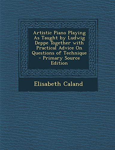 Artistic Piano Playing as Taught by Ludwig Deppe Together with Practical Advice on Questions of Technique - Primary Source Edition