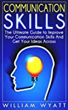 Communication Skills: The Ultimate Guide To Improve Your Communication Skills And Get Your Ideas Across (Communication Skills, Social Skills, Soft Skills, ... Skills, Leadership, Emotional Intelligence)