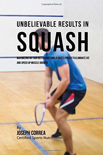 Unbelievable Results in Squash: Maximizing on your Resting Metabolic Rate's Power to Eliminate Fat and Speed up Muscle Growth