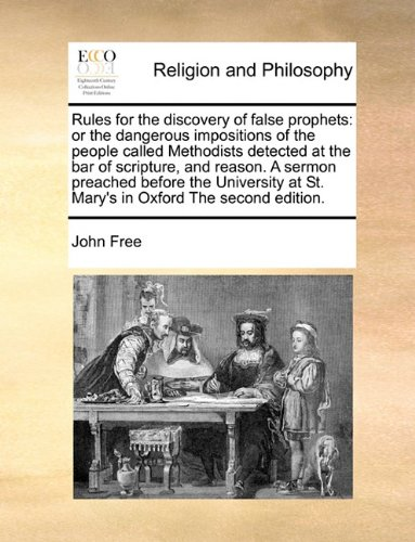 Rules for the discovery of false prophets: or the dangerous impositions of the people called Methodists detected at the bar of scripture, and reason. ... at St. Mary's in Oxford The second edition.