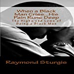 When a Black Man Cries...His Pain Runs Deep: The Highs and Lows of Being a Black Man | Raymond Sturgis