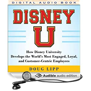 Disney U: How Disney University Develops the World's Most Engaged, Loyal, and Customer-Centric Employees (Unabridged)