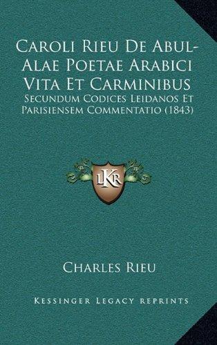 Caroli Rieu de Abul-Alae Poetae Arabici Vita Et Carminibus: Secundum Codices Leidanos Et Parisiensem Commentatio (1843)