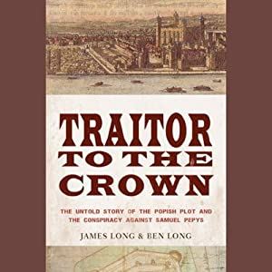 Traitor to the Crown: The Untold Story of the Popish Plot and the Consipiracy Against Samuel Pepys | [James Long, Ben Long]