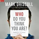 Who Do You Think You Are?: Finding Your True Identity in Christ | Mark Driscoll