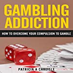 Gambling Addiction: How to Overcome Your Compulsion to Gamble | Patricia A. Carlisle