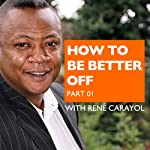 How to Be Better Off, Part 1 | Rene Carayol