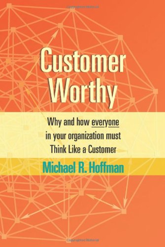 Customer Worthy: Why and how everyone in your organization must Think Like a Customer