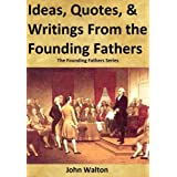 Ideas, Quotes, & Writings From The Founding Fathers (The Founding Fathers Series Book 1)