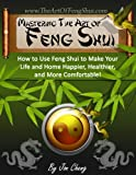 img - for Mastering The Art Of Feng Shui: How to Use Feng Shui to Make Your Life and Home Happier, Healthier, and More Comfortable (Interior Design) book / textbook / text book