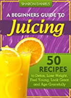 A Beginner's Guide To Juicing - 50 Recipes To Detox, Lose Weight, Feel Young and Age Gracefully (The Juicing Solution Book 1) (English Edition)