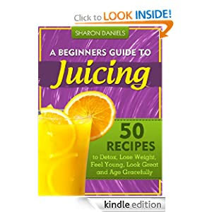 A Beginner's Guide To Juicing - 50 Recipes To Detox, Lose Weight, Feel Young and Age Gracefully (The Juicing Solution)